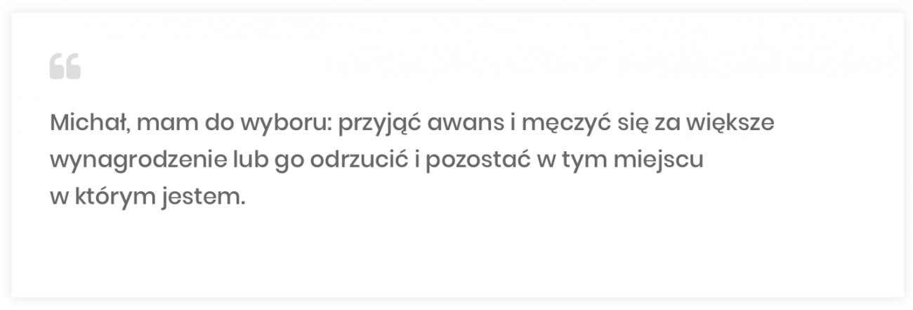 """Michał Kanarkiewicz, """"Michał, mam dowyboru: przyjąć awans imęczyć się zawiększe wynagrodzenie lub go odrzucić ipozostać wtym miejscu wktórymjestem"""""""