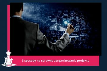 3 sposoby na sprawne zorganizowanie projektu